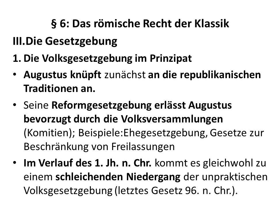 § 6: Das römische Recht der Klassik III.Die Gesetzgebung 1.Die Volksgesetzgebung im Prinzipat Augustus knüpft zunächst an die republikanischen Traditi