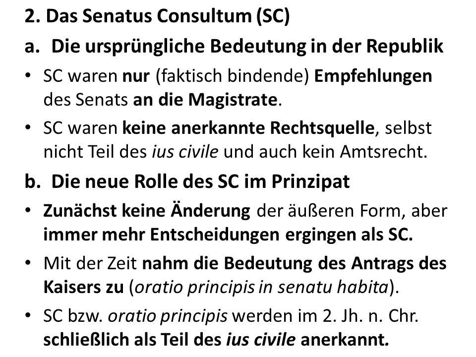 2. Das Senatus Consultum (SC) a.Die ursprüngliche Bedeutung in der Republik SC waren nur (faktisch bindende) Empfehlungen des Senats an die Magistrate