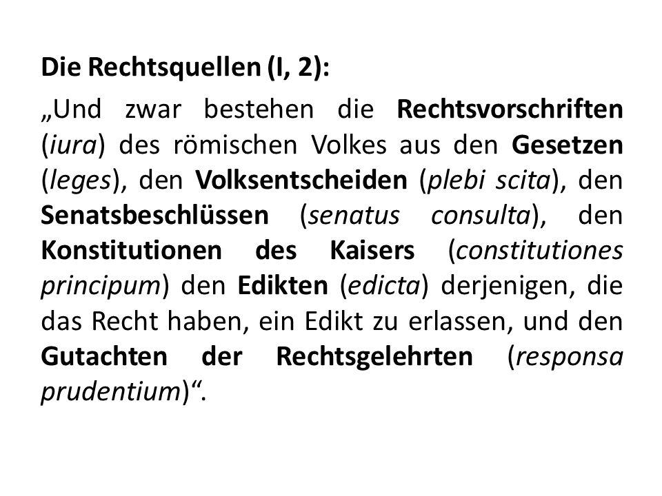 Die Rechtsquellen (I, 2): Und zwar bestehen die Rechtsvorschriften (iura) des römischen Volkes aus den Gesetzen (leges), den Volksentscheiden (plebi s