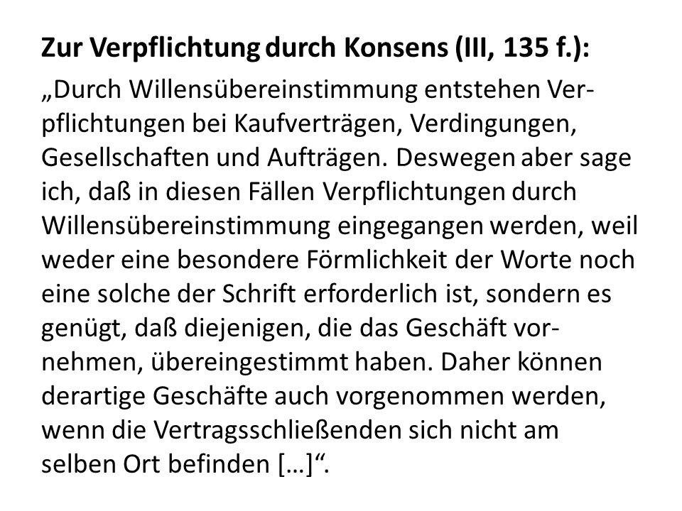 Zur Verpflichtung durch Konsens (III, 135 f.): Durch Willensübereinstimmung entstehen Ver- pflichtungen bei Kaufverträgen, Verdingungen, Gesellschafte