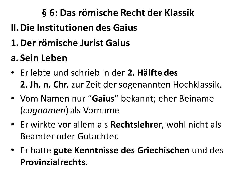 § 6: Das römische Recht der Klassik II.Die Institutionen des Gaius 1.Der römische Jurist Gaius a.Sein Leben Er lebte und schrieb in der 2. Hälfte des