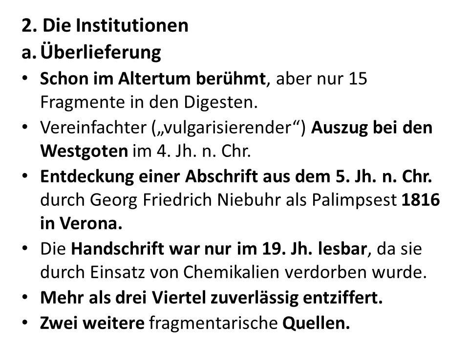 2. Die Institutionen a.Überlieferung Schon im Altertum berühmt, aber nur 15 Fragmente in den Digesten. Vereinfachter (vulgarisierender) Auszug bei den