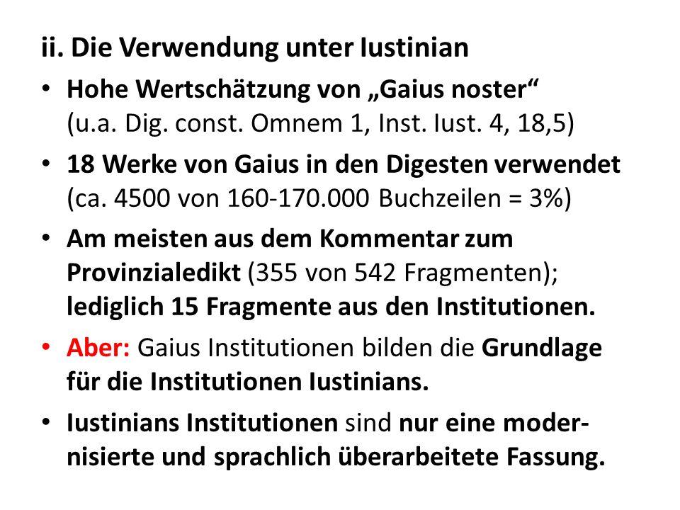 ii. Die Verwendung unter Iustinian Hohe Wertschätzung von Gaius noster (u.a. Dig. const. Omnem 1, Inst. Iust. 4, 18,5) 18 Werke von Gaius in den Diges