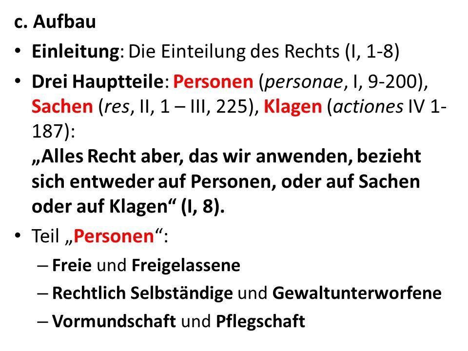 c. Aufbau Einleitung: Die Einteilung des Rechts (I, 1-8) Drei Hauptteile: Personen (personae, I, 9-200), Sachen (res, II, 1 – III, 225), Klagen (actio