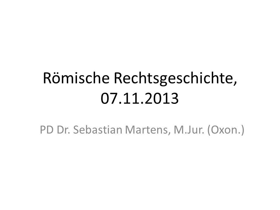 Römische Rechtsgeschichte, 07.11.2013 PD Dr. Sebastian Martens, M.Jur. (Oxon.)