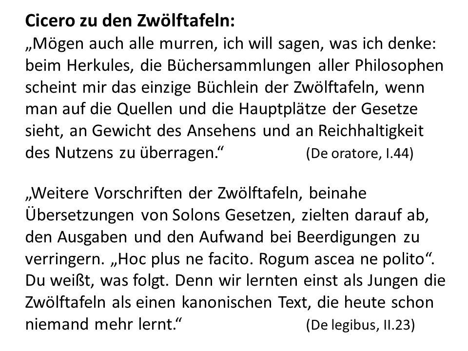 Cicero zu den Zwölftafeln: Mögen auch alle murren, ich will sagen, was ich denke: beim Herkules, die Büchersammlungen aller Philosophen scheint mir das einzige Büchlein der Zwölftafeln, wenn man auf die Quellen und die Hauptplätze der Gesetze sieht, an Gewicht des Ansehens und an Reichhaltigkeit des Nutzens zu überragen.