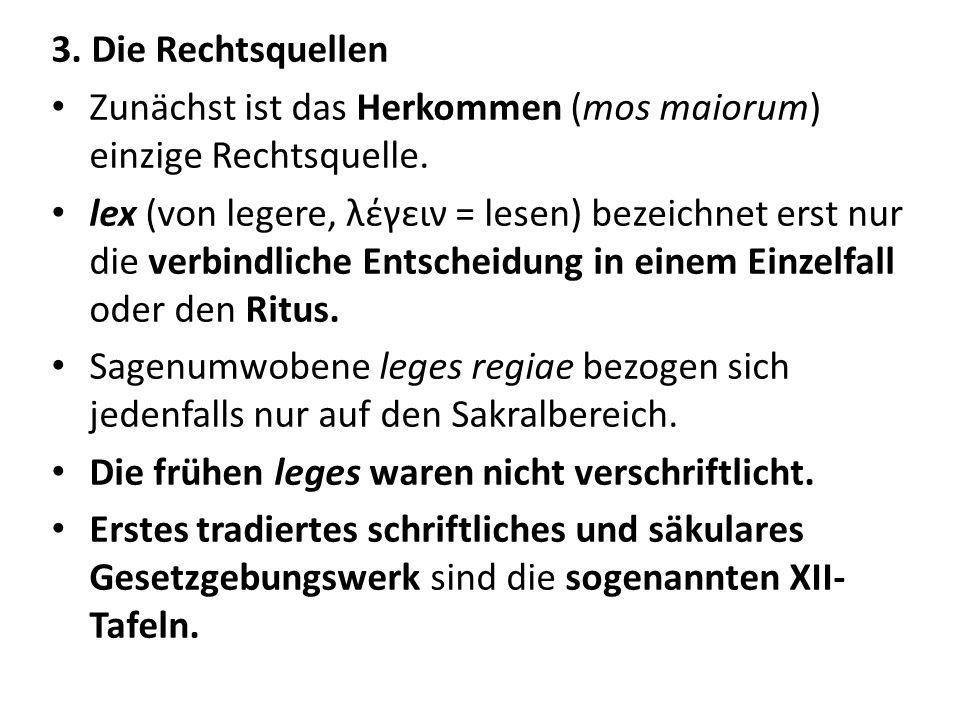 3. Die Rechtsquellen Zunächst ist das Herkommen (mos maiorum) einzige Rechtsquelle. lex (von legere, λέγειν = lesen) bezeichnet erst nur die verbindli