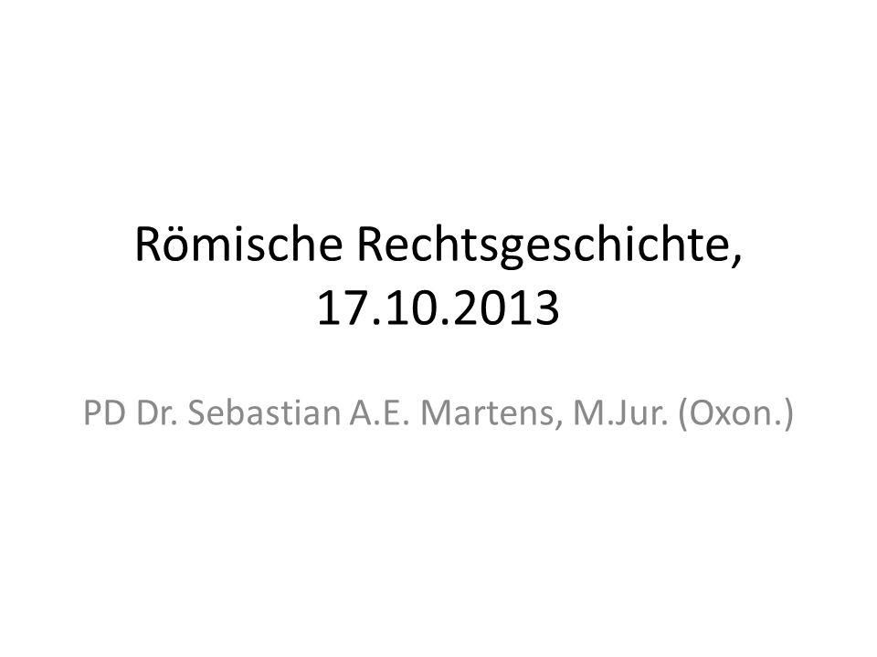 Römische Rechtsgeschichte, 17.10.2013 PD Dr. Sebastian A.E. Martens, M.Jur. (Oxon.)