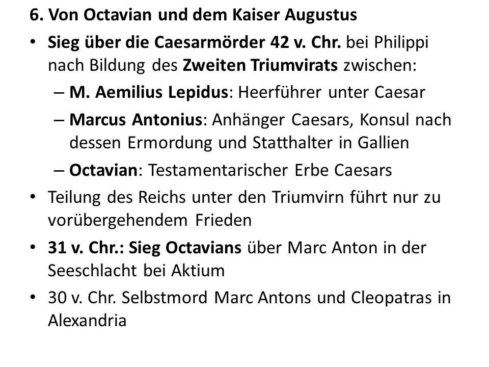 6. Von Octavian und dem Kaiser Augustus Sieg über die Caesarmörder 42 v. Chr. bei Philippi nach Bildung des Zweiten Triumvirats zwischen: – M. Aemiliu