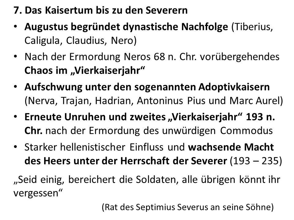 7. Das Kaisertum bis zu den Severern Augustus begründet dynastische Nachfolge (Tiberius, Caligula, Claudius, Nero) Nach der Ermordung Neros 68 n. Chr.