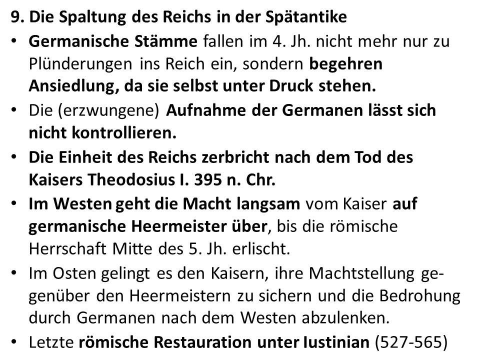 9. Die Spaltung des Reichs in der Spätantike Germanische Stämme fallen im 4. Jh. nicht mehr nur zu Plünderungen ins Reich ein, sondern begehren Ansied