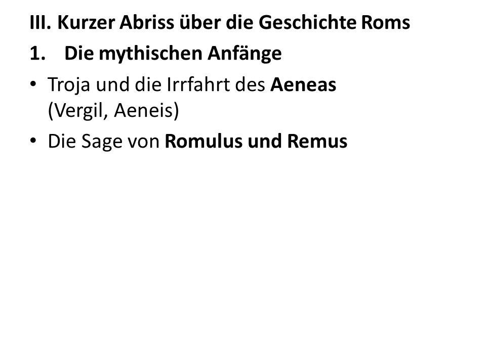 III. Kurzer Abriss über die Geschichte Roms 1.Die mythischen Anfänge Troja und die Irrfahrt des Aeneas (Vergil, Aeneis) Die Sage von Romulus und Remus