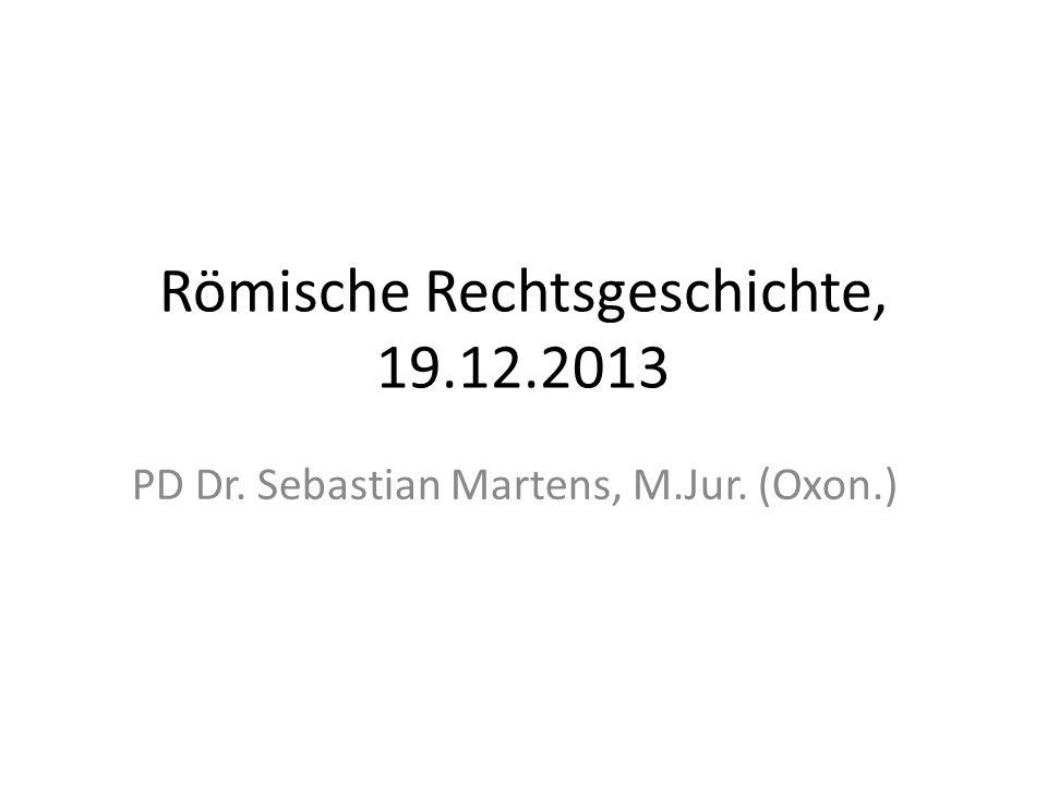 Römische Rechtsgeschichte, 19.12.2013 PD Dr. Sebastian Martens, M.Jur. (Oxon.)