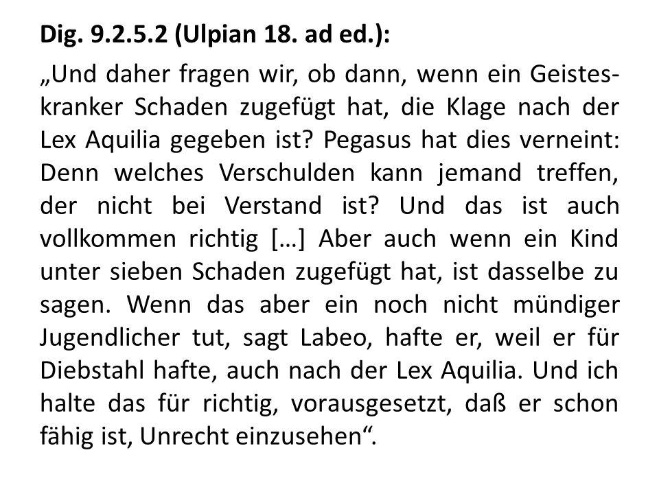 Dig. 9.2.5.2 (Ulpian 18. ad ed.): Und daher fragen wir, ob dann, wenn ein Geistes- kranker Schaden zugefügt hat, die Klage nach der Lex Aquilia gegebe