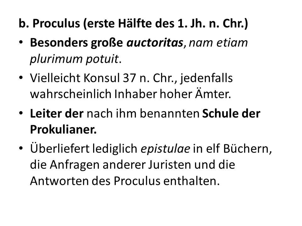 b. Proculus (erste Hälfte des 1. Jh. n. Chr.) Besonders große auctoritas, nam etiam plurimum potuit. Vielleicht Konsul 37 n. Chr., jedenfalls wahrsche