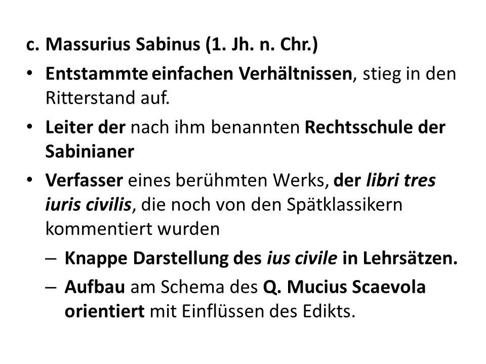 c.Massurius Sabinus (1. Jh. n. Chr.) Entstammte einfachen Verhältnissen, stieg in den Ritterstand auf. Leiter der nach ihm benannten Rechtsschule der