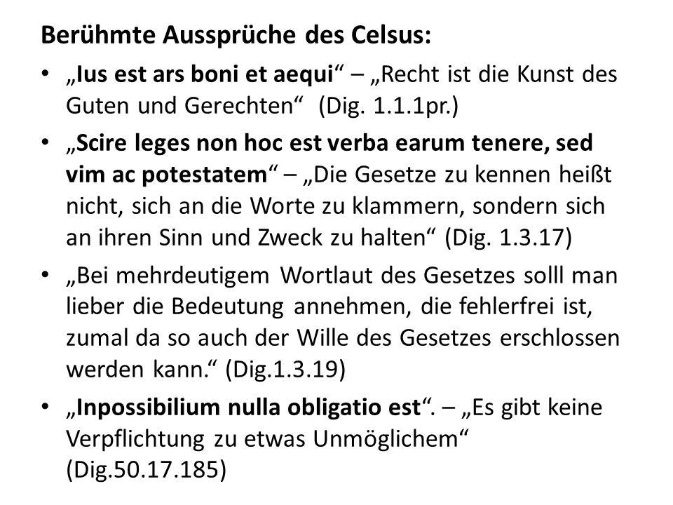 Berühmte Aussprüche des Celsus: Ius est ars boni et aequi – Recht ist die Kunst des Guten und Gerechten (Dig. 1.1.1pr.) Scire leges non hoc est verba