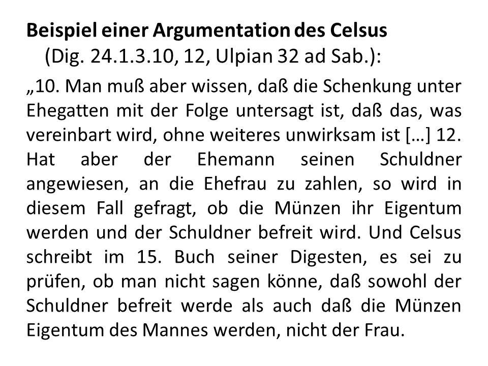 Beispiel einer Argumentation des Celsus (Dig. 24.1.3.10, 12, Ulpian 32 ad Sab.): 10. Man muß aber wissen, daß die Schenkung unter Ehegatten mit der Fo