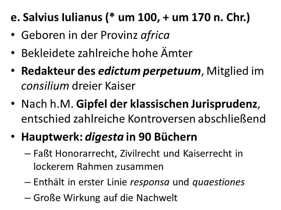 e. Salvius Iulianus (* um 100, + um 170 n. Chr.) Geboren in der Provinz africa Bekleidete zahlreiche hohe Ämter Redakteur des edictum perpetuum, Mitgl