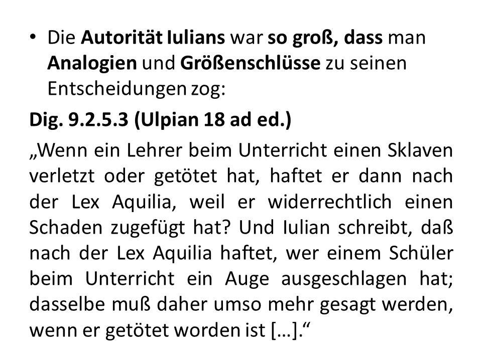 Die Autorität Iulians war so groß, dass man Analogien und Größenschlüsse zu seinen Entscheidungen zog: Dig. 9.2.5.3 (Ulpian 18 ad ed.) Wenn ein Lehrer