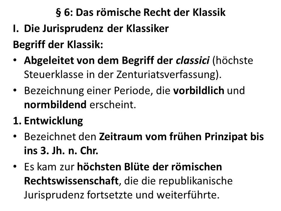§ 6: Das römische Recht der Klassik I.Die Jurisprudenz der Klassiker Begriff der Klassik: Abgeleitet von dem Begriff der classici (höchste Steuerklass