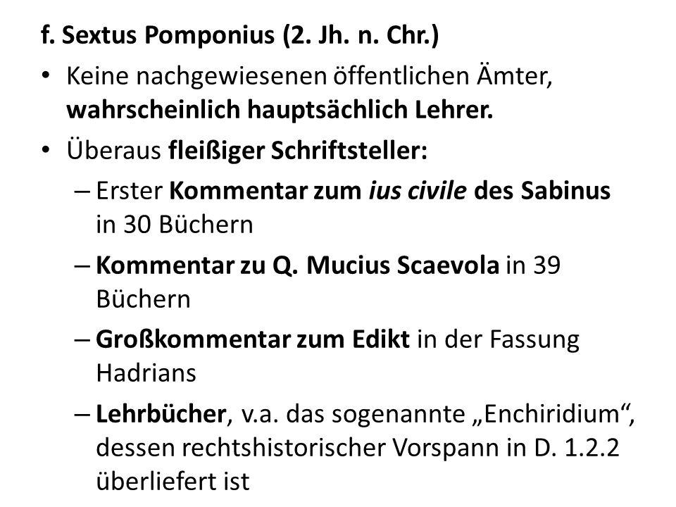 f. Sextus Pomponius (2. Jh. n. Chr.) Keine nachgewiesenen öffentlichen Ämter, wahrscheinlich hauptsächlich Lehrer. Überaus fleißiger Schriftsteller: –
