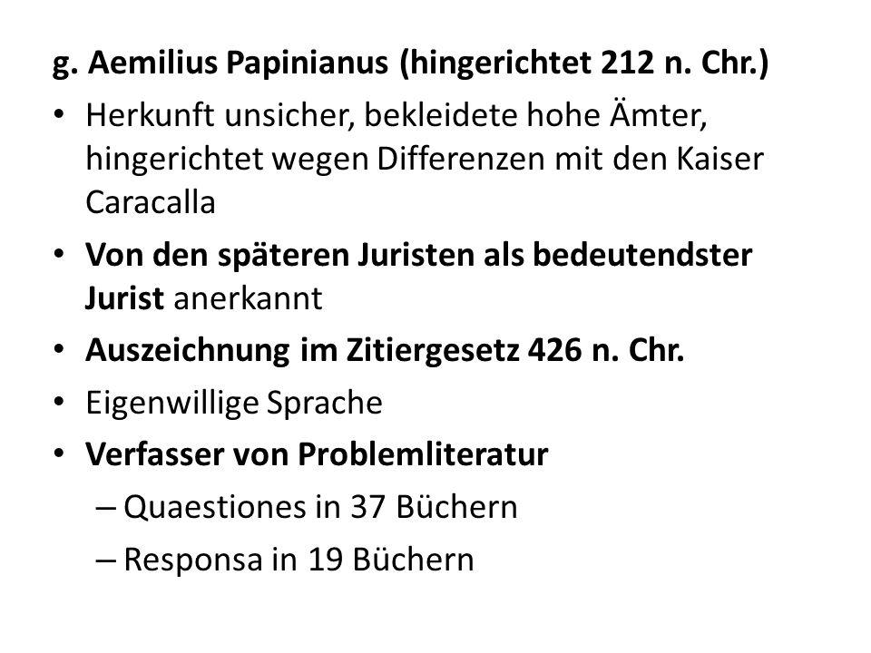 g. Aemilius Papinianus (hingerichtet 212 n. Chr.) Herkunft unsicher, bekleidete hohe Ämter, hingerichtet wegen Differenzen mit den Kaiser Caracalla Vo