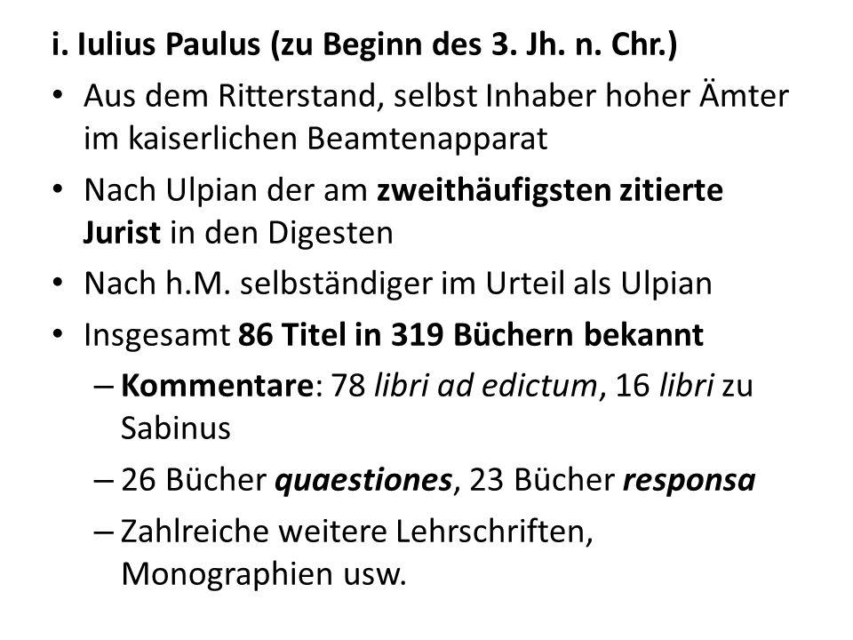 i. Iulius Paulus (zu Beginn des 3. Jh. n. Chr.) Aus dem Ritterstand, selbst Inhaber hoher Ämter im kaiserlichen Beamtenapparat Nach Ulpian der am zwei
