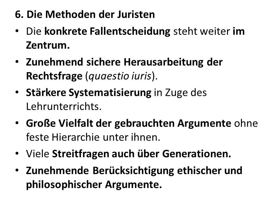 6. Die Methoden der Juristen Die konkrete Fallentscheidung steht weiter im Zentrum. Zunehmend sichere Herausarbeitung der Rechtsfrage (quaestio iuris)