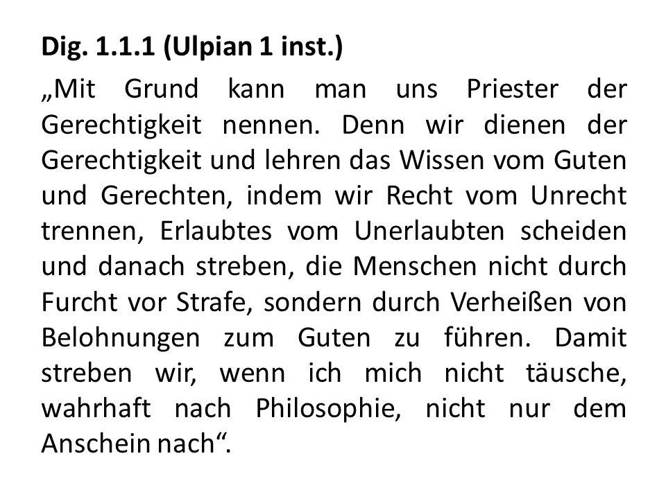 Dig. 1.1.1 (Ulpian 1 inst.) Mit Grund kann man uns Priester der Gerechtigkeit nennen. Denn wir dienen der Gerechtigkeit und lehren das Wissen vom Gute
