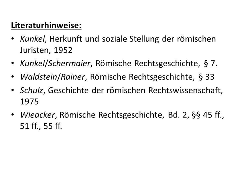 Literaturhinweise: Kunkel, Herkunft und soziale Stellung der römischen Juristen, 1952 Kunkel/Schermaier, Römische Rechtsgeschichte, § 7. Waldstein/Rai