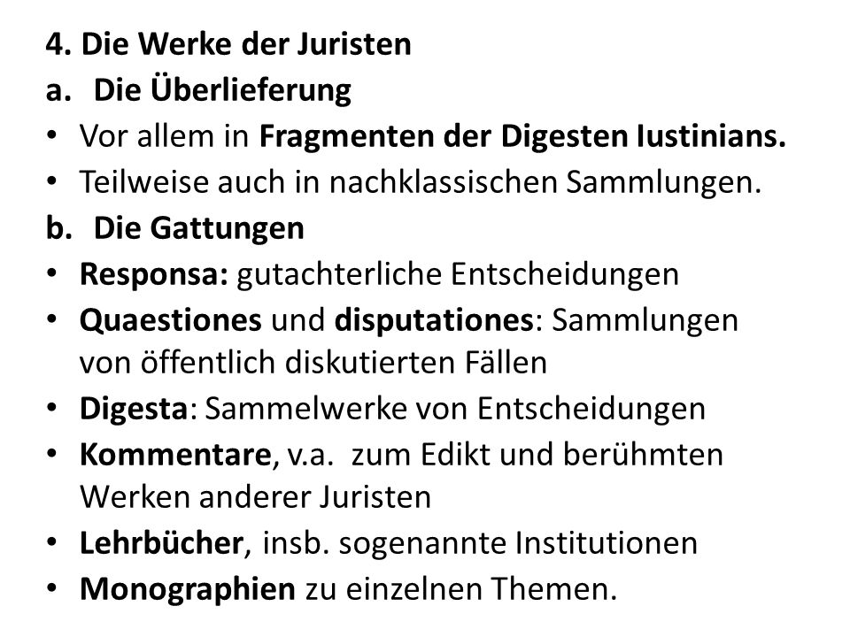 4. Die Werke der Juristen a.Die Überlieferung Vor allem in Fragmenten der Digesten Iustinians. Teilweise auch in nachklassischen Sammlungen. b.Die Gat