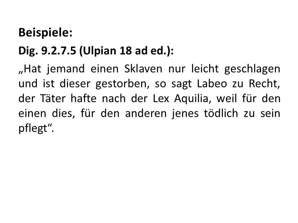 Beispiele: Dig. 9.2.7.5 (Ulpian 18 ad ed.): Hat jemand einen Sklaven nur leicht geschlagen und ist dieser gestorben, so sagt Labeo zu Recht, der Täter