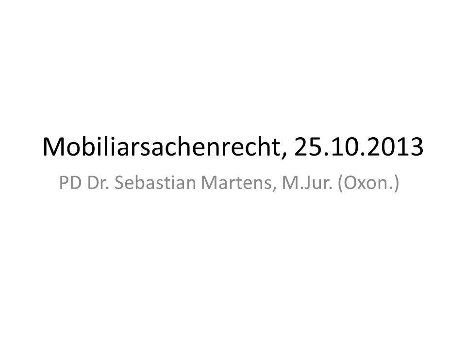 Mobiliarsachenrecht, 25.10.2013 PD Dr. Sebastian Martens, M.Jur. (Oxon.)