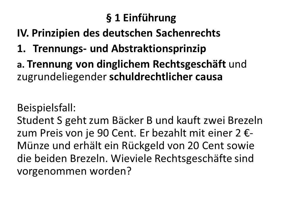 § 1 Einführung IV. Prinzipien des deutschen Sachenrechts 1.Trennungs- und Abstraktionsprinzip a. Trennung von dinglichem Rechtsgeschäft und zugrundeli