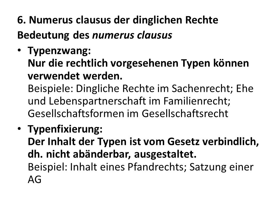6. Numerus clausus der dinglichen Rechte Bedeutung des numerus clausus Typenzwang: Nur die rechtlich vorgesehenen Typen können verwendet werden. Beisp