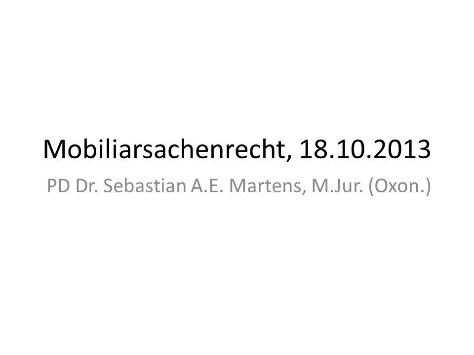 Mobiliarsachenrecht, 18.10.2013 PD Dr. Sebastian A.E. Martens, M.Jur. (Oxon.)