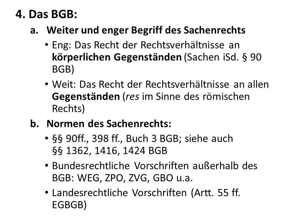4. Das BGB: a.Weiter und enger Begriff des Sachenrechts Eng: Das Recht der Rechtsverhältnisse an körperlichen Gegenständen (Sachen iSd. § 90 BGB) Weit