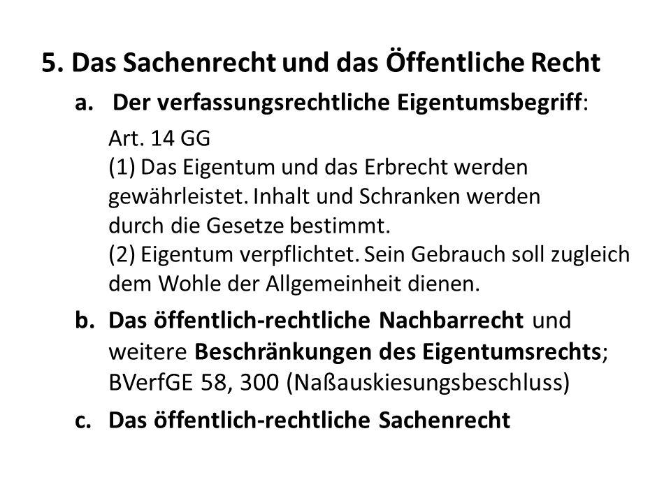 5. Das Sachenrecht und das Öffentliche Recht a.Der verfassungsrechtliche Eigentumsbegriff: Art. 14 GG (1) Das Eigentum und das Erbrecht werden gewährl