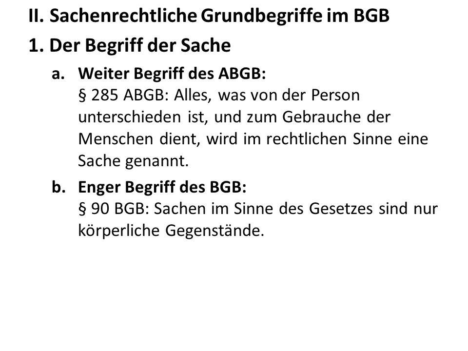II. Sachenrechtliche Grundbegriffe im BGB 1. Der Begriff der Sache a.Weiter Begriff des ABGB: § 285 ABGB: Alles, was von der Person unterschieden ist,