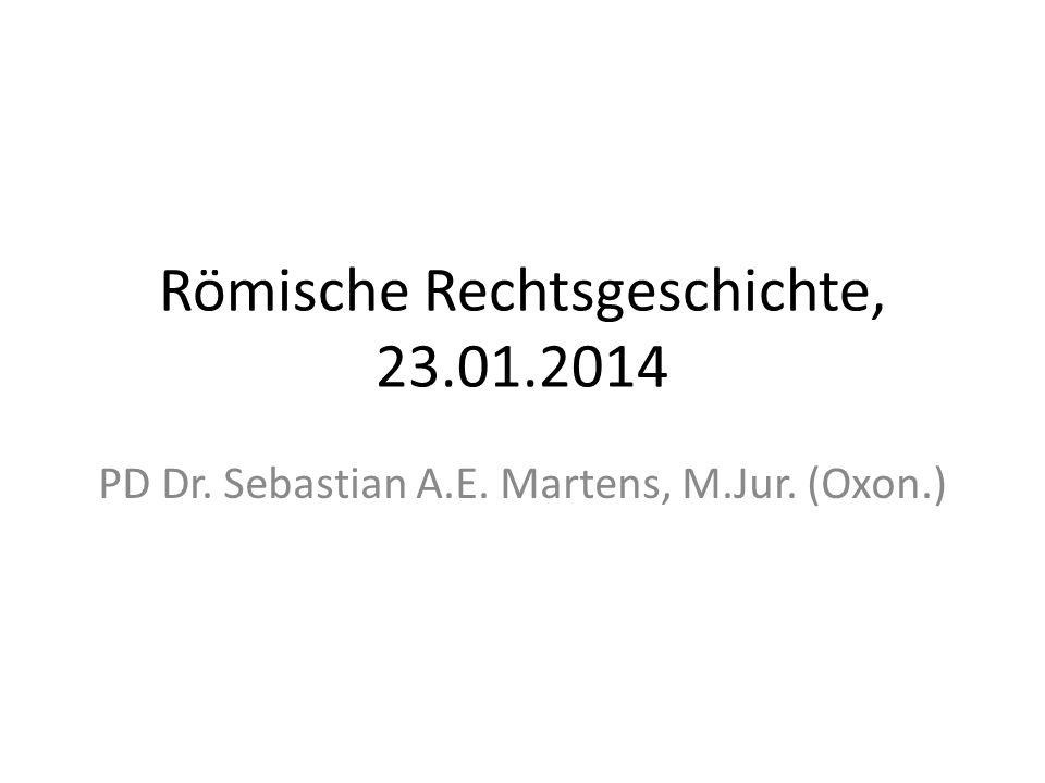 Römische Rechtsgeschichte, 23.01.2014 PD Dr. Sebastian A.E. Martens, M.Jur. (Oxon.)