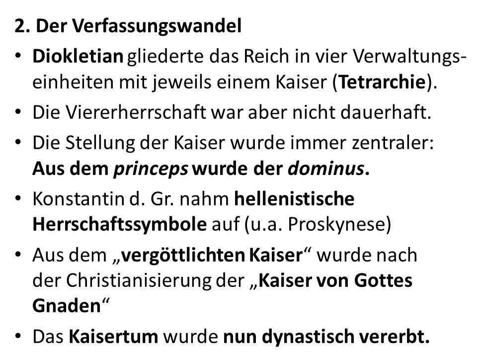 2. Der Verfassungswandel Diokletian gliederte das Reich in vier Verwaltungs- einheiten mit jeweils einem Kaiser (Tetrarchie). Die Viererherrschaft war