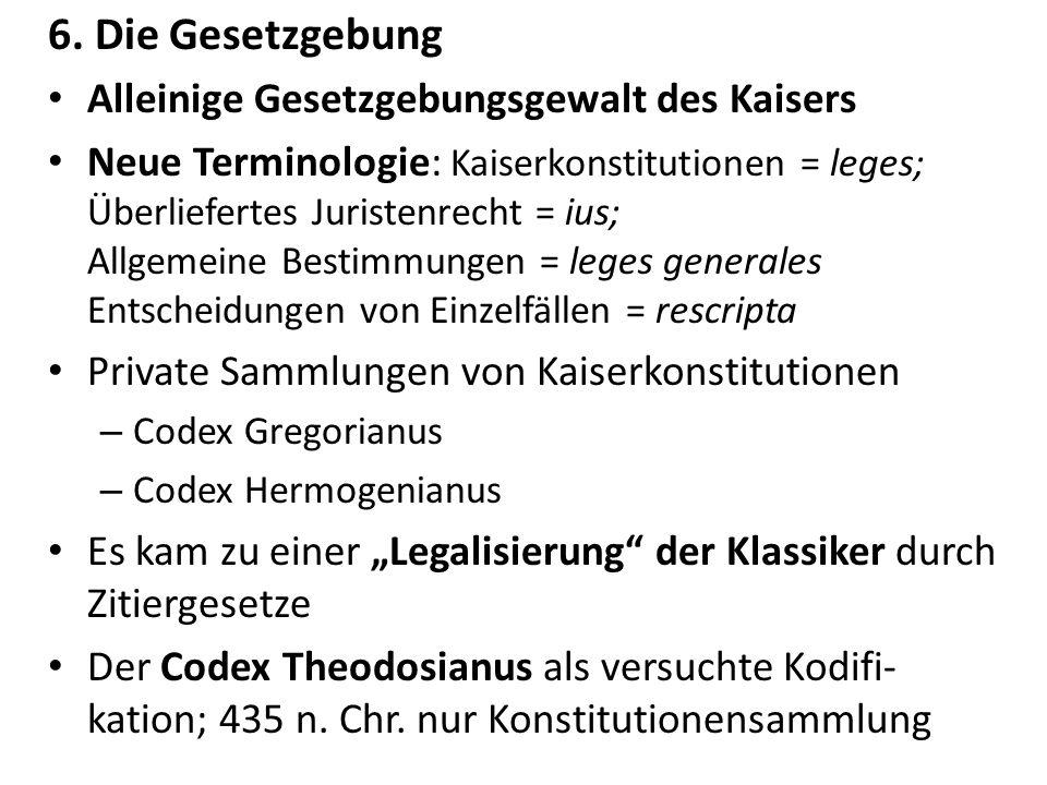 6. Die Gesetzgebung Alleinige Gesetzgebungsgewalt des Kaisers Neue Terminologie: Kaiserkonstitutionen = leges; Überliefertes Juristenrecht = ius; Allg