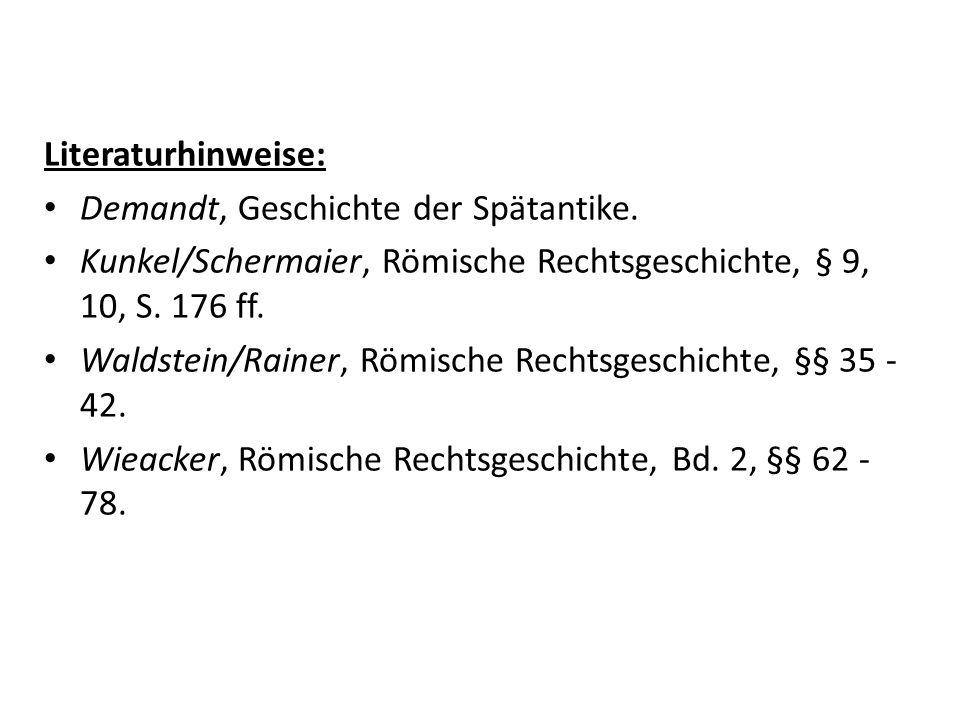 Literaturhinweise: Demandt, Geschichte der Spätantike. Kunkel/Schermaier, Römische Rechtsgeschichte, § 9, 10, S. 176 ff. Waldstein/Rainer, Römische Re
