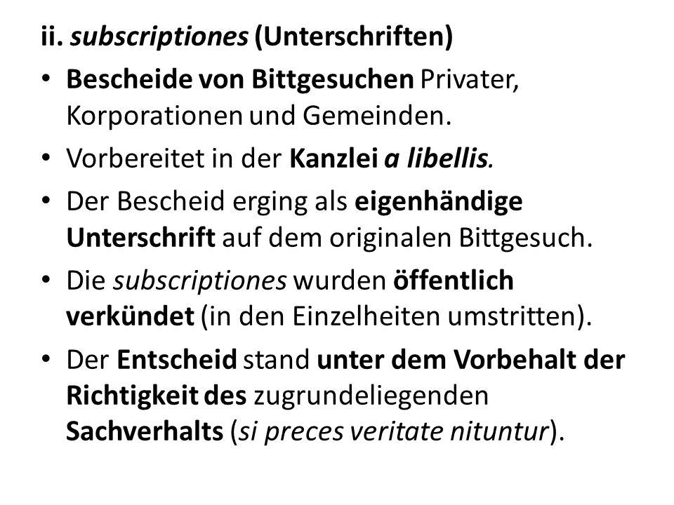 ii. subscriptiones (Unterschriften) Bescheide von Bittgesuchen Privater, Korporationen und Gemeinden. Vorbereitet in der Kanzlei a libellis. Der Besch