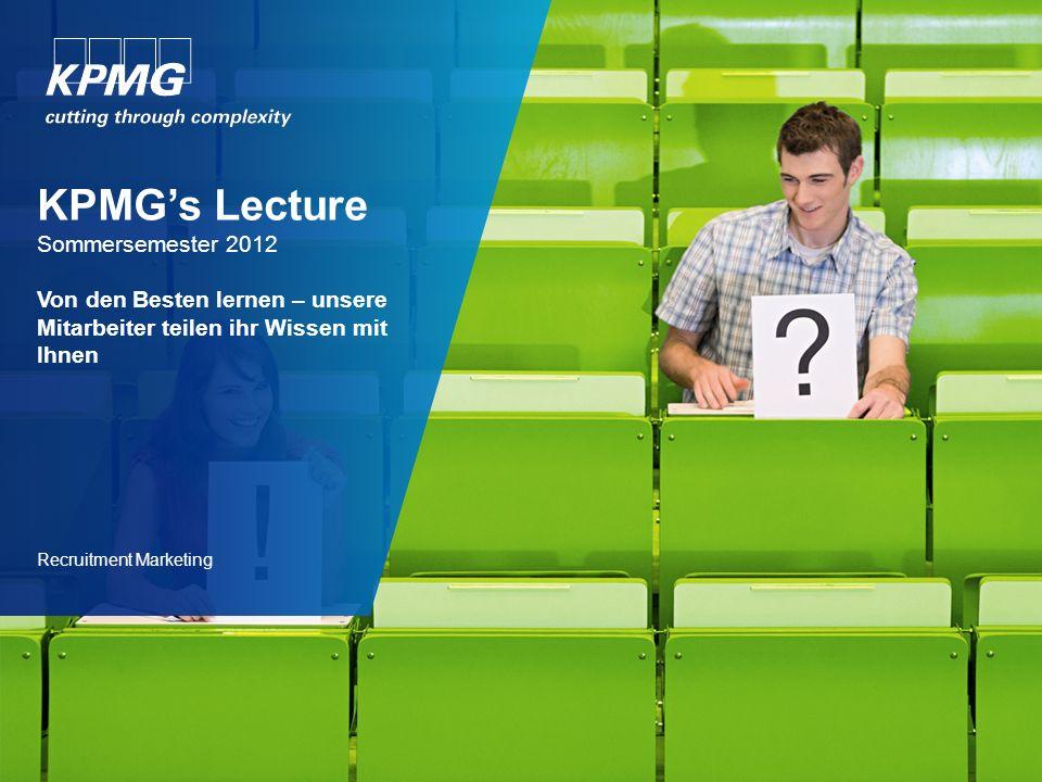 KPMGs Lecture Sommersemester 2012 Von den Besten lernen – unsere Mitarbeiter teilen ihr Wissen mit Ihnen Recruitment Marketing