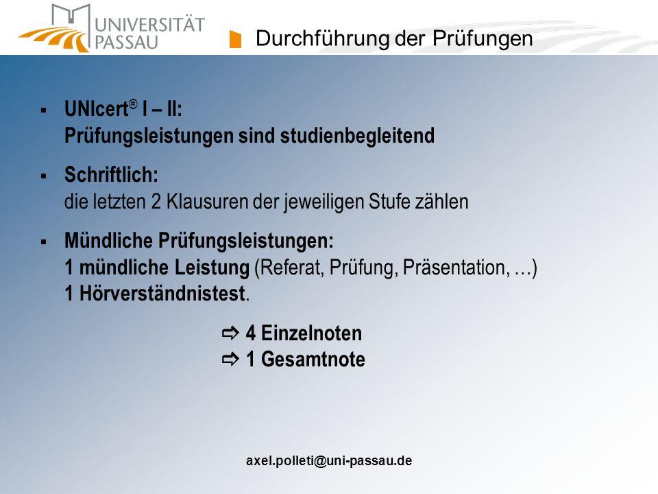 axel.polleti@uni-passau.de Durchführung der Prüfungen UNIcert ® I – II: Prüfungsleistungen sind studienbegleitend Schriftlich: die letzten 2 Klausuren