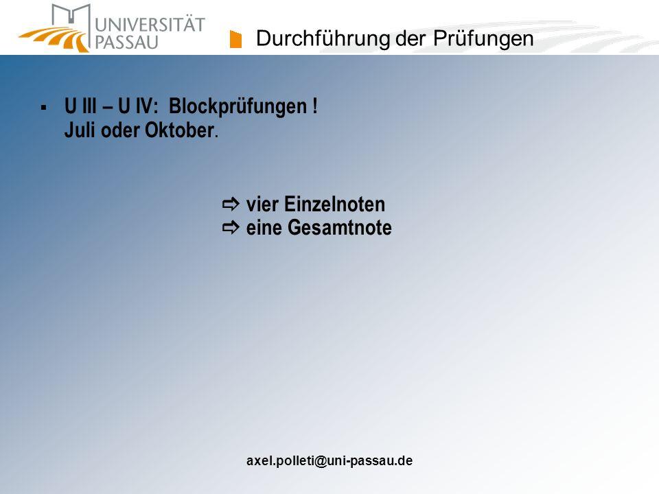 axel.polleti@uni-passau.de Durchführung der Prüfungen U III – U IV: Blockprüfungen ! Juli oder Oktober. vier Einzelnoten eine Gesamtnote