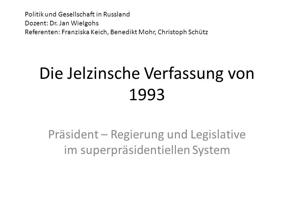 Die Jelzinsche Verfassung von 1993 Präsident – Regierung und Legislative im superpräsidentiellen System Politik und Gesellschaft in Russland Dozent: D