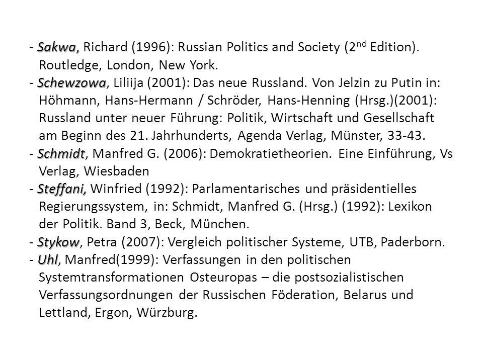 Sakwa, Schewzowa Schmidt Steffani, Stykow Uhl - Sakwa, Richard (1996): Russian Politics and Society (2 nd Edition). Routledge, London, New York. - Sch
